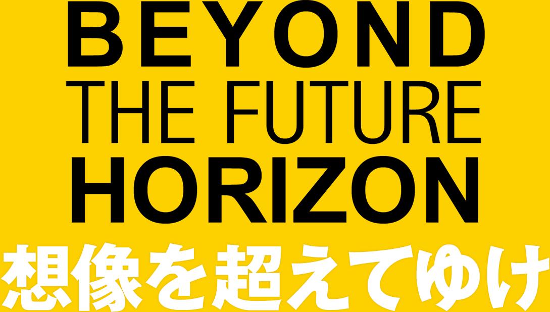 BEYOND THE FUTURE HORIZON 想像を超えてゆけ